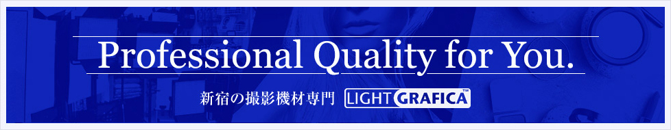 Professional Quality for You. 新宿の撮影機材専門店 ライトグラフィカ